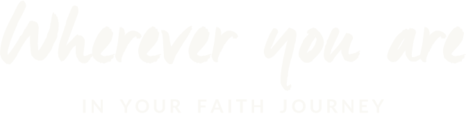 Wherever you are in your faith journey